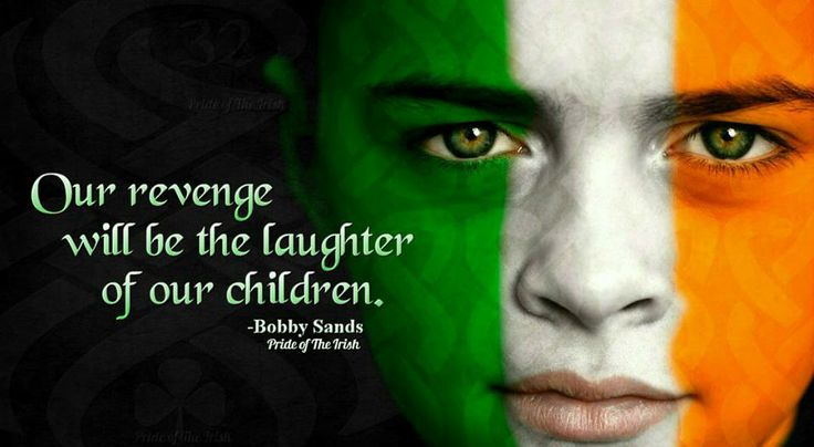 """""""Our revenge will be the laughter of our children."""" --Bobby Sands"""