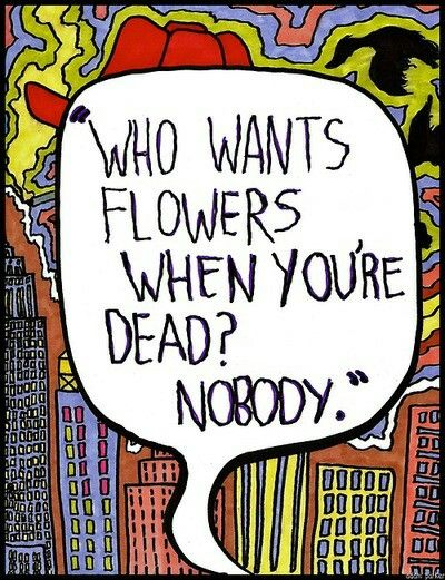 """Who wants flowers when you're dead?"""
