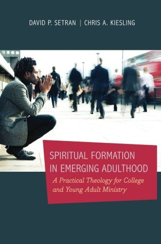 Spiritual Formation in Emerging Adulthood: A Practical Theology for College and Young Adult Ministry by David P. Setran