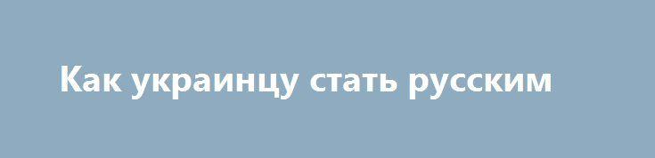 Как украинцу стать русским http://rusdozor.ru/2017/03/02/kak-ukraincu-stat-russkim-2/  …Обычно коллеги из «СУТИ ВЕЩЕЙ» дают текст моей статьи  на экране, параллельно зачитывая его (данный текст) в голос. Однако, здесь они решили, так сказать, представить очередную мою статью иначе — на фоне красивых видео, прямо или хотя бы подсознательно ...
