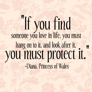 """If you find someone you love in life, you must hang on to it, and look after it. You must protect it."" - Princess Diana"