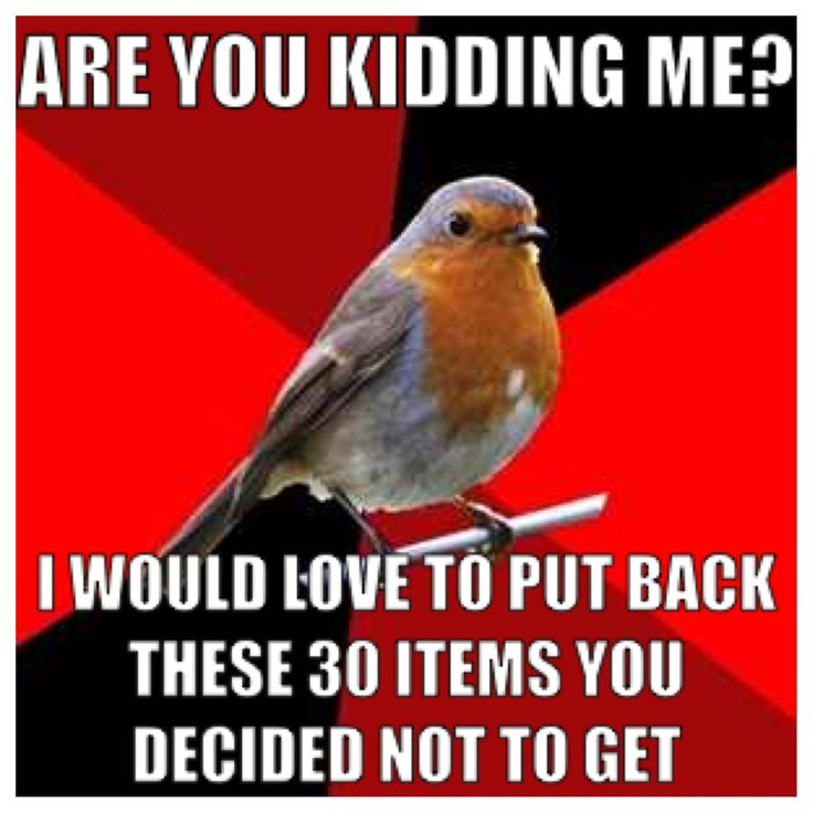 ON BLACK FRIDAY WHEN WE HAVE A LINE BACKED UP TO THE OTHER END OF THE STORE AND YOU BRING ME THINGS FROM EVERY DEPARTMENT EXCEPT MY OWN.