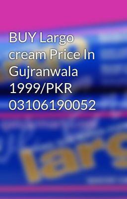 Buy Largo Cream Price In Gujranwala 1999 Pkr 03106190052