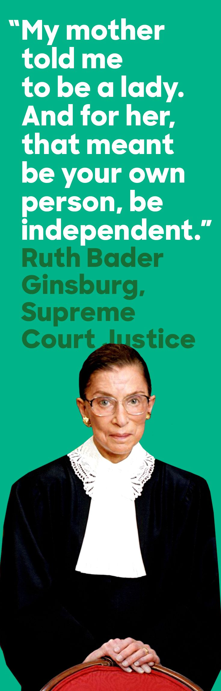 Supreme Court Justice Ruth Bader Ginsburg, the second female justice and a lifelong fighter for equal rights. As a litigator in the 1970s, she argued some of the most important cases against sex discrimination before the Supreme Court; as a Justice, she's fought to protect the rights of women and all Americans.