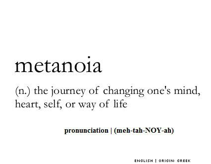 Metanoia (n.) The journey of changing one's mind, heart, self, or way of life.