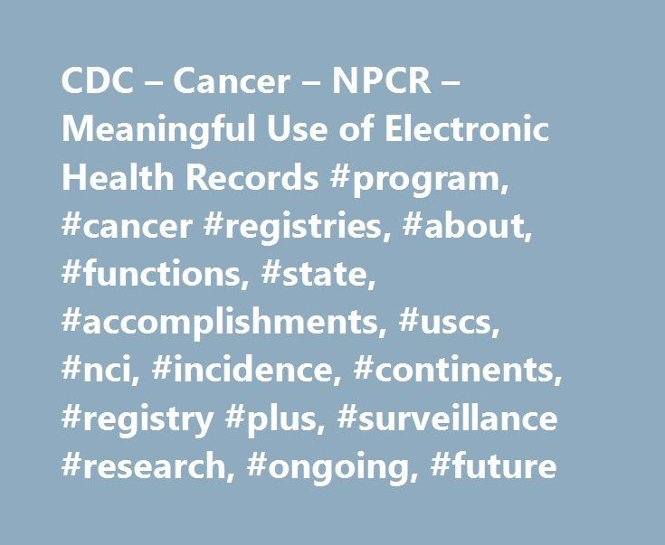 CDC – Cancer – NPCR – Meaningful Use of Electronic Health Records #program, #cancer #registries, #about, #functions, #state, #accomplishments, #uscs, #nci, #incidence, #continents, #registry #plus, #surveillance #research, #ongoing, #future http://insurances.nef2.com/cdc-cancer-npcr-meaningful-use-of-electronic-health-records-program-cancer-registries-about-functions-state-accomplishments-uscs-nci-incidence-continents-registry-plus-s/  # Meaningful Use of Electronic Health Records Cancer…