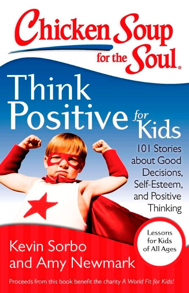 Chicken Soup for the Soul: Think Positive for Kids : 101 Stories About Good Decisions, Self-Esteem, and Positive Thinking - Kevin Sorbo