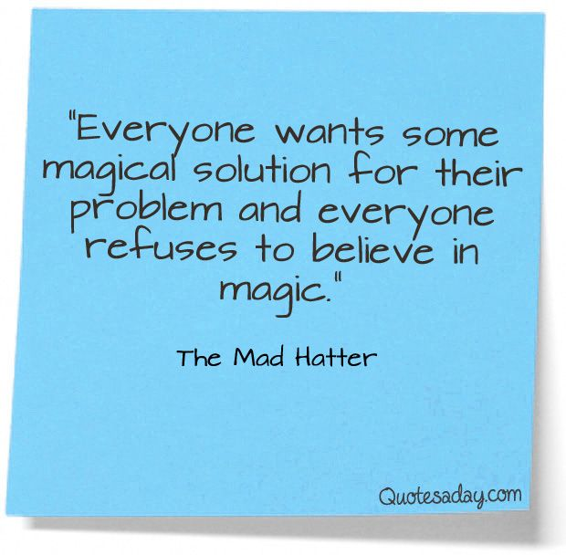 Everyone wants some magical solution for their problem and everyone refuses to believe in magic. -The Mad Hatter