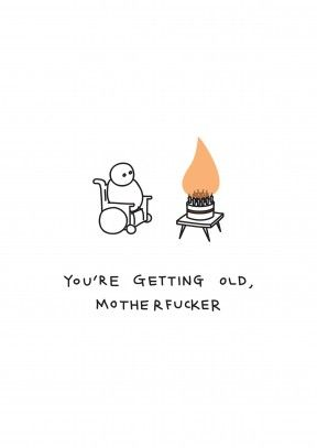 Getting Old Motherfucker|Rude Happy Birthday Card You're Getting Old Motherfucker. You know you're old when the amount of candles make your cake go up in flames. Perfect for your older brother, sister, mum or dad.