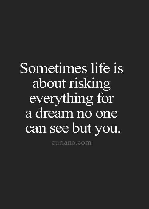 Sometimes life is about risking everything for a dream no one can see but you..