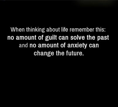 When thinking about life remember this: no amount of guilt can solve the past and no amount of anxiety can change the future.