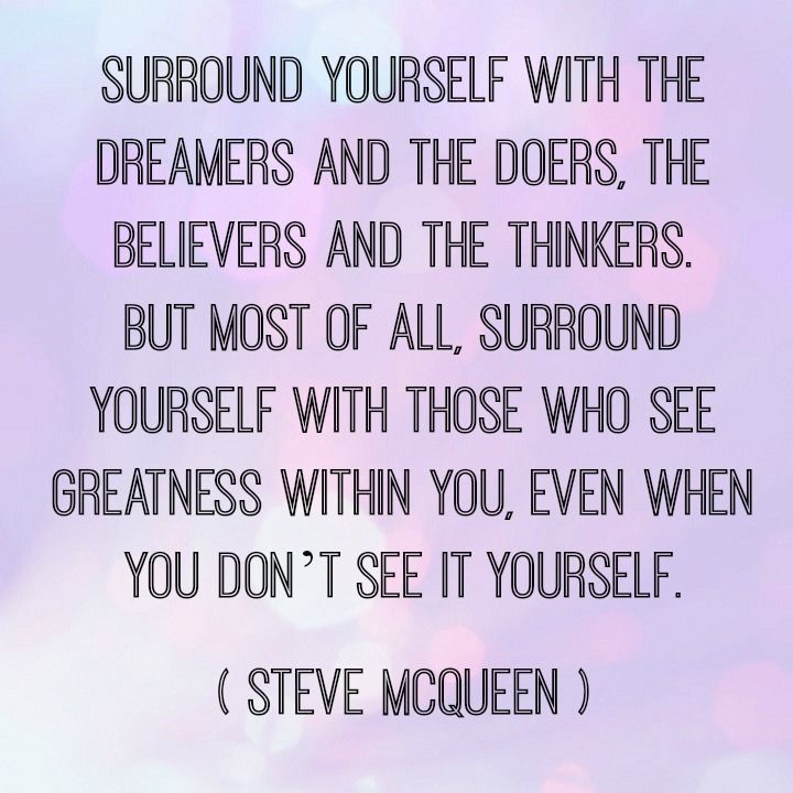 Surround yourself with those who see greatness in you, even when you don't