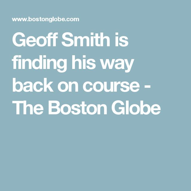 Geoff Smith is finding his way back on course - The Boston Globe