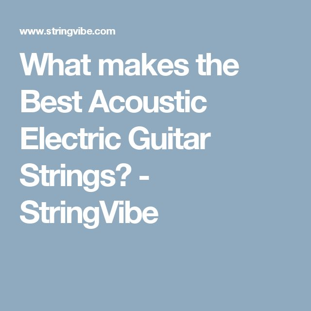 What makes the Best Acoustic Electric Guitar Strings? - StringVibe