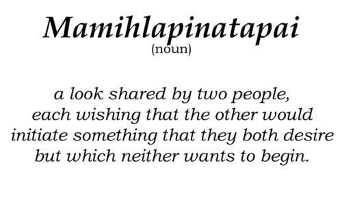 Mamihlapinatapai; a look shared by two people, each wishing that the other would initiate something that they both desire but which neither wants to begin.