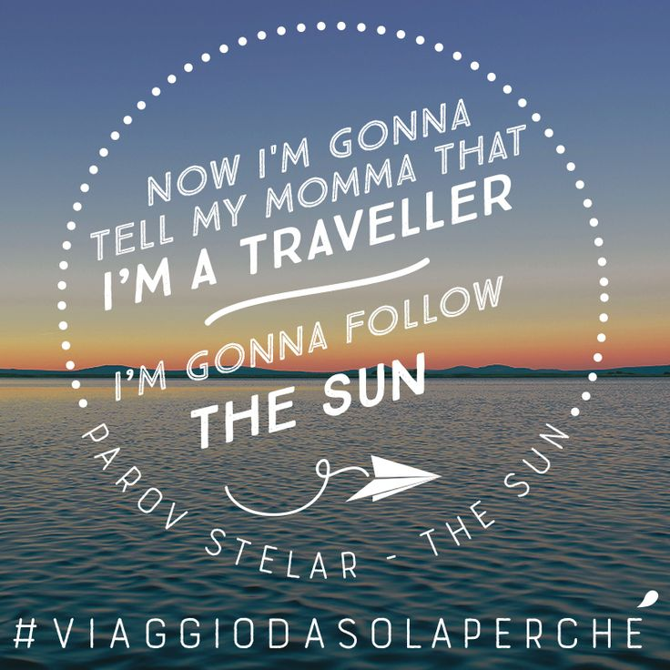 """Now I'm gonna tell my momma that I'm a traveller, I'm gonna follow the sun"" - Parov Stelar - The Sun"""