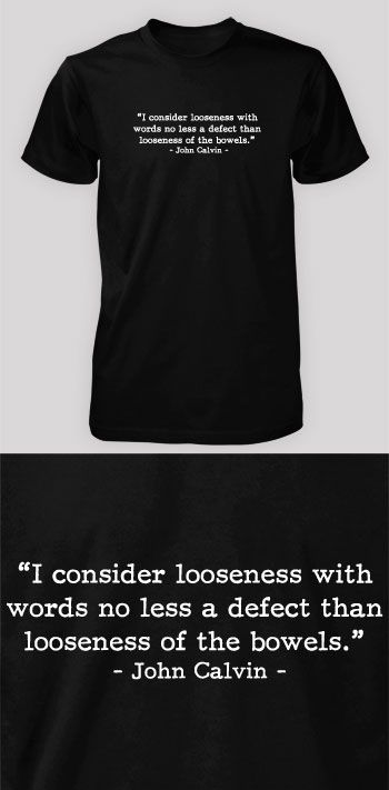 I consider looseness with words no less of a defect than looseness of the bowels. - John Calvin