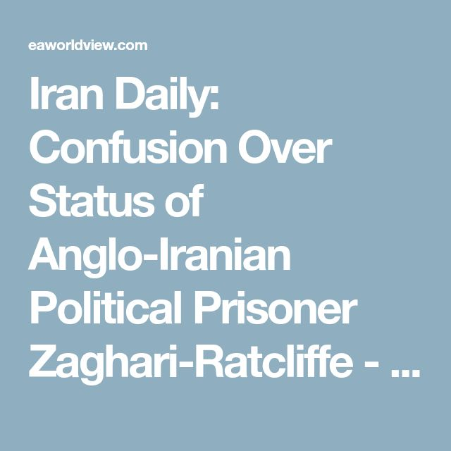 Iran Daily: Confusion Over Status of Anglo-Iranian Political Prisoner Zaghari-Ratcliffe - EA WorldView