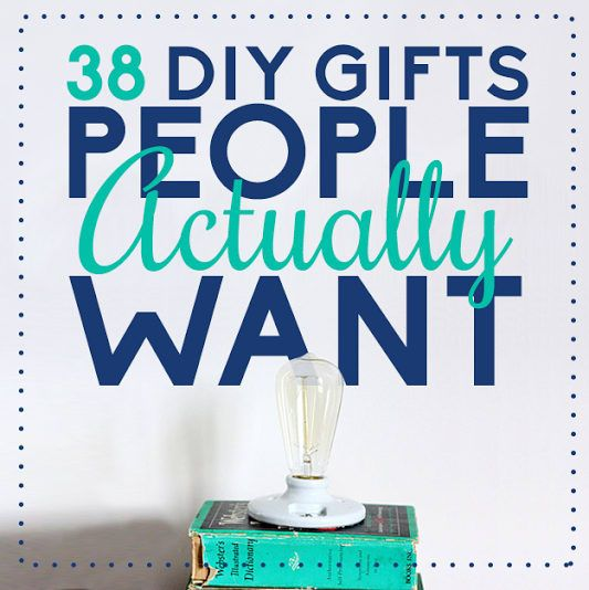 38 DIY Gifts People Actually Want  Basically the opposites of fruit cake.  Posted on November 30, 2013,  Angela Vitello  BuzzFeed Staff