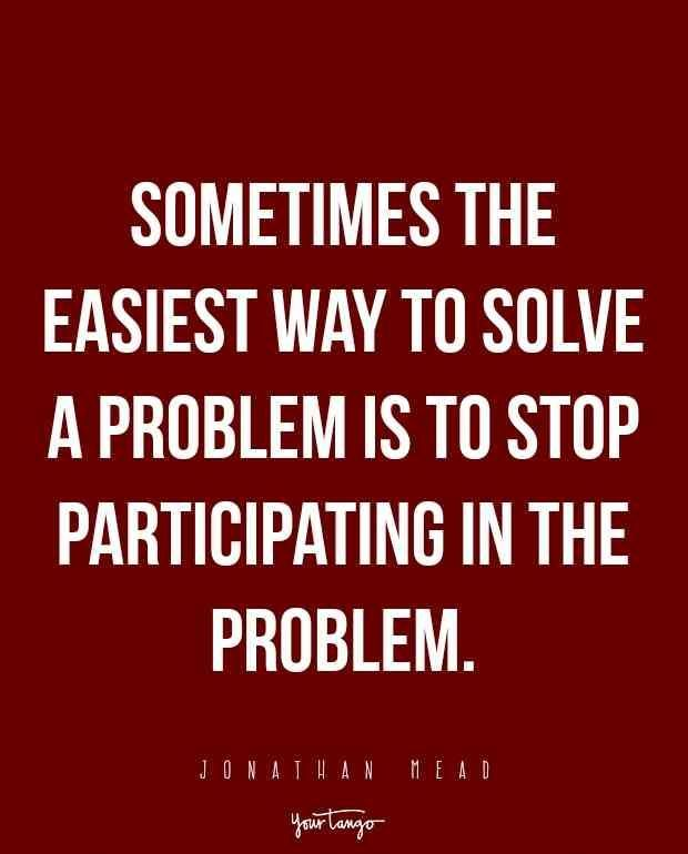 Sometimes The Easiest Way To Solve A Problem Is To Stop Participating In The Problem Jonathan Mead Inspir Tough Love Quotes Tough Quote Drama Queen Quotes