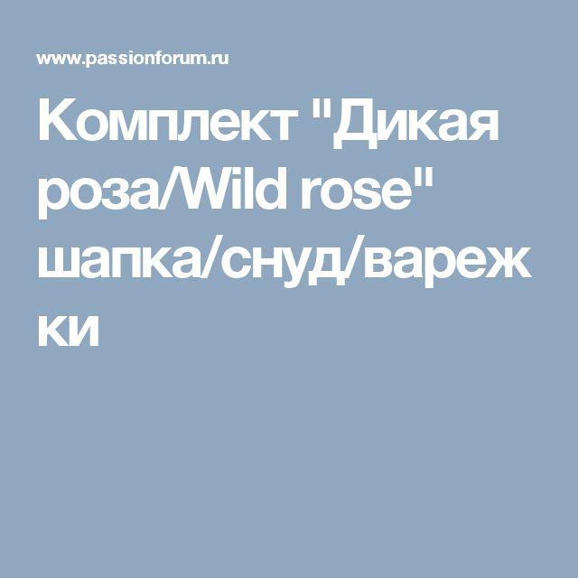 """Комплект """"Дикая роза/Wild rose"""" шапка/снуд/варежки"""