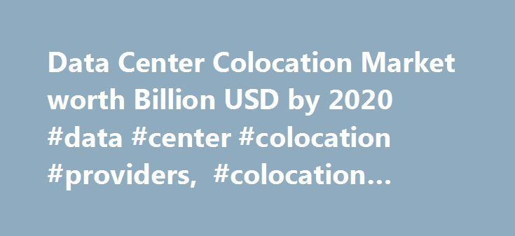 """Data Center Colocation Market worth Billion USD by 2020 #data #center #colocation #providers, #colocation #market http://new-orleans.remmont.com/data-center-colocation-market-worth-billion-usd-by-2020-data-center-colocation-providers-colocation-market/  # HOME Press Releases Data Center Colocation Market worth 54.13 Billion USD by 2020 Data Center Colocation Market worth 54.13 Billion USD by 2020 The report """"Data Center Colocation Market by Service Types (Retail, Wholesale), Industry…"""