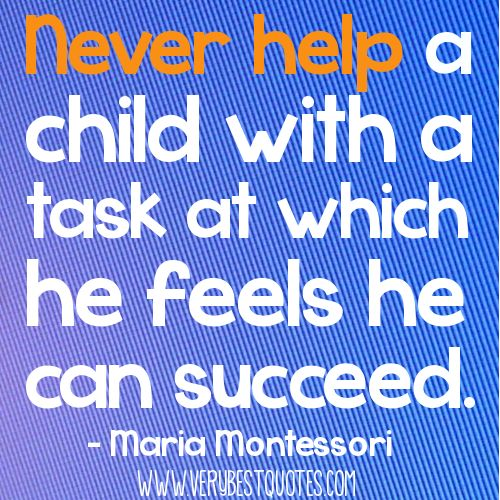 Early-Childhood-education-quotes-Never-help-a-child-with-a-task-at-which-he-feels-he-can-succeed.