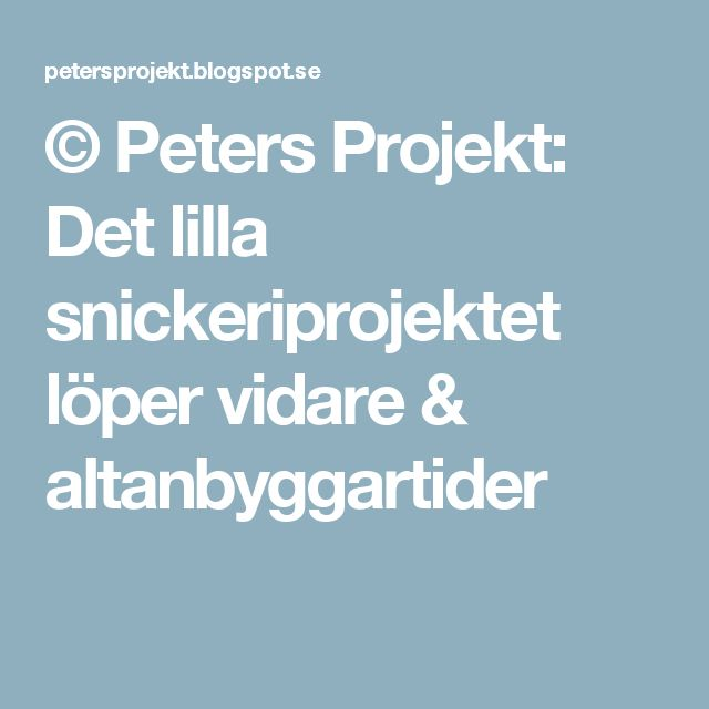 © Peters Projekt: Det lilla snickeriprojektet löper vidare & altanbyggartider