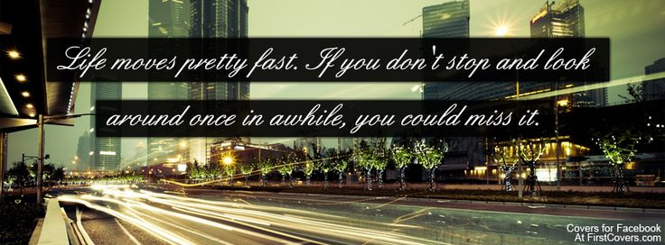 Life moves pretty fast. If you dont stop and look around once in awhile you could miss it!