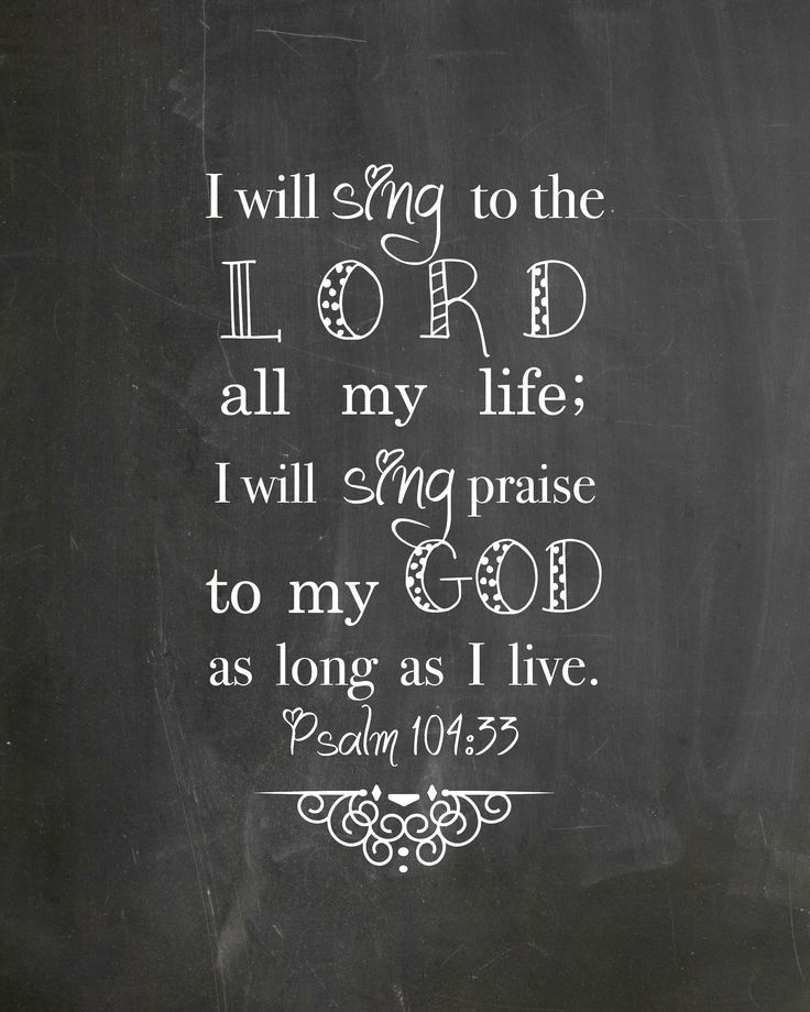 I will sign to the LORD all my life; I will sing praise to my God as long as I live. - Psalm 104:33 versechalks