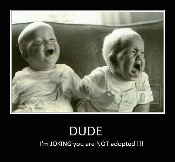 """Dude, I'm joking you are not adopted!"""