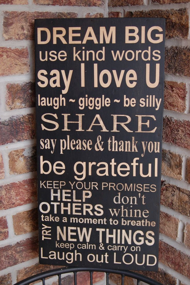 Dream big, use kind words, say i love u, laugh, giggle, be silly, share, say please & thank you, be grateful, keep your promises, help others, don't whine, take a moment to breathe, try new things, keep calm & carry on, laugh out loud...