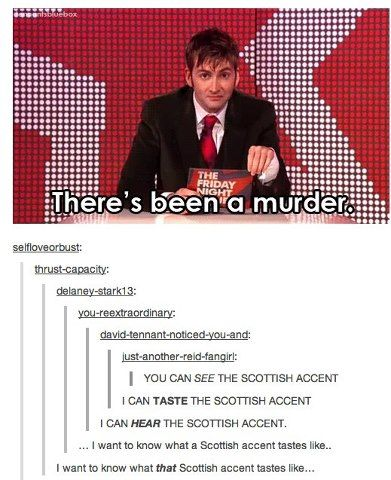 Everyone who has heard David Tennant's accent before totally read it with the accent. I did. (Ps, that last comment...OMGeeee)