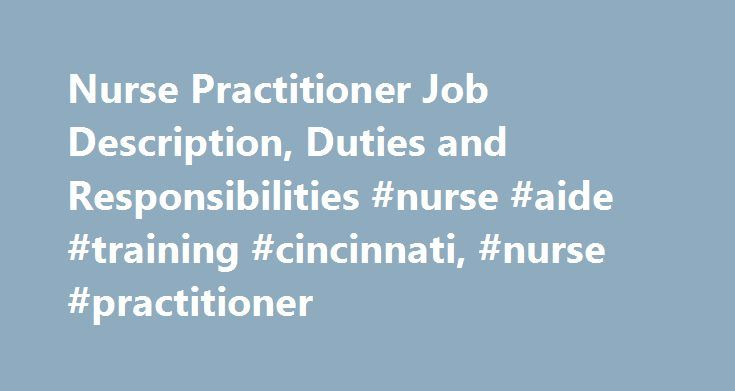 Nurse Practitioner Job Description, Duties and Responsibilities #nurse #aide #training #cincinnati, #nurse #practitioner http://hong-kong.remmont.com/nurse-practitioner-job-description-duties-and-responsibilities-nurse-aide-training-cincinnati-nurse-practitioner/  # Nurse Practitioner Job Description, Duties and Responsibilities Nurse practitioners are one type of advanced practice registered nurse. They may serve their patients as primary care providers, and day-to-day duties are very…