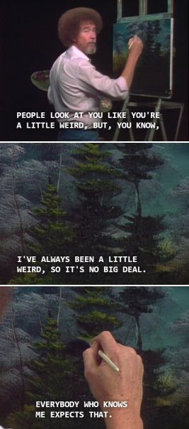 "Bob Ross (We're all a ""little weird"".) 