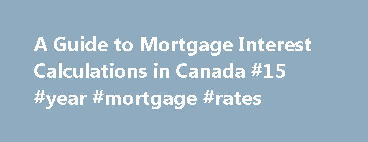 A Guide to Mortgage Interest Calculations in Canada #15 #year #mortgage #rates http://money.remmont.com/a-guide-to-mortgage-interest-calculations-in-canada-15-year-mortgage-rates/  #calculate mortgage interest # A Guide to Mortgage Interest Calculations in Canada Many Canadians are mystified by the mortgage calculations. They will often find that they can figure out loan interest and payments, but mortgages baffle them. The simple explanation of this is that loans are usually very simple to…