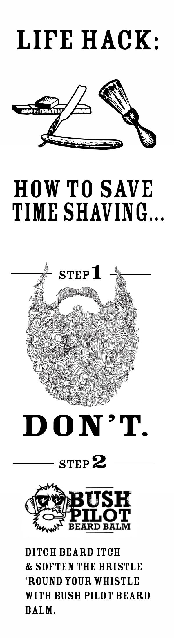 Life hack! How to save time while shaving. Don't. Instead, promote beard envy by using Bush Pilot Beard Balm. It softens the bristle 'round your whistle and helps ditch beard itch. Beard quotes!