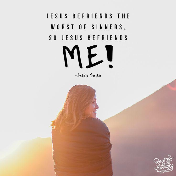 Jesus befriends the worst of sinners, so Jesus befriends me! – Judah Smith