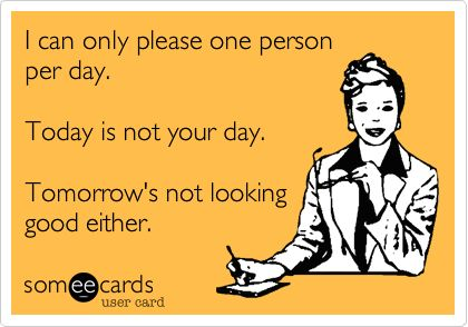I can only please one person per day. Today is not your day. Tomorrow's not looking good either.