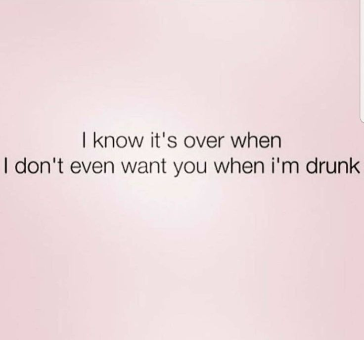 Hilarious truth... seriously..v r our utmost wen v r drunk..n even dat tym if I dnt want u thn dat means u even lost chance to have comeback..