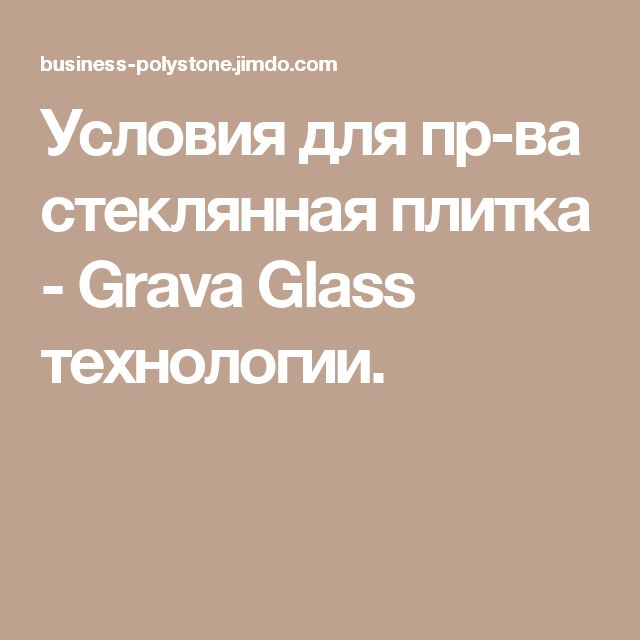 Условия для пр-ва стеклянная плитка - Grava Glass технологии.