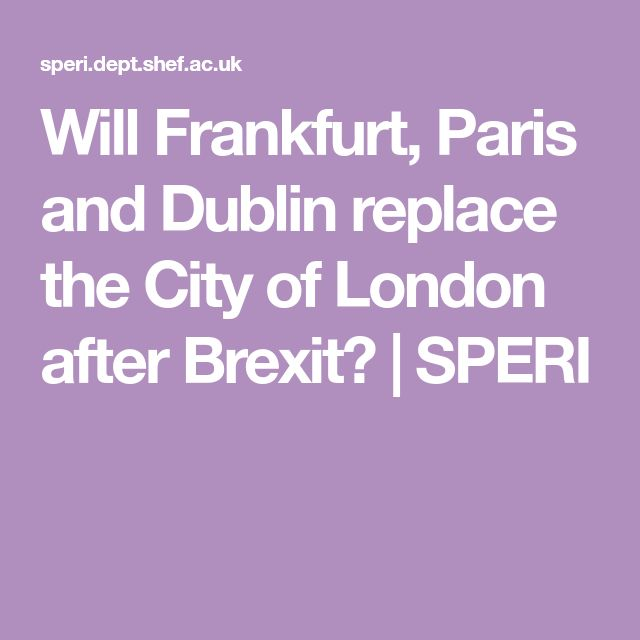 Will Frankfurt, Paris and Dublin replace the City of London after Brexit?   SPERI