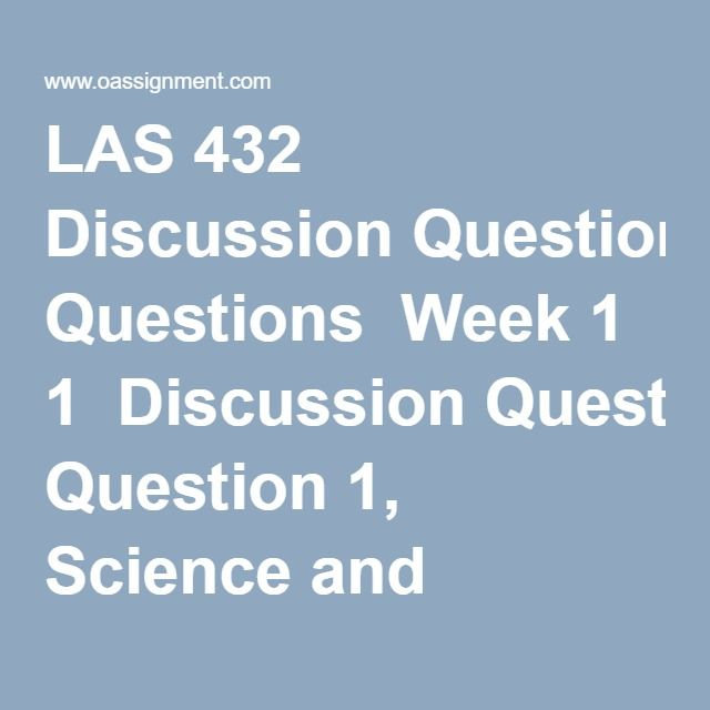 LAS 432 Discussion Questions  Week 1  Discussion Question 1, Science and Technology  Discussion Question 2, Technological Revolutions  Week 2  Discussion Question 1, Technology and Determinism  Discussion Question 2, Technology and Social Change  Week 3  Discussion Question 1, Technology and Modern Culture  Discussion Question 2, Engineering Our Future  Week 4  Discussion Question 1, Technology and Art  Discussion Question 2, Digital Technologies  Week 5  Discussion Question 1, The Politics…
