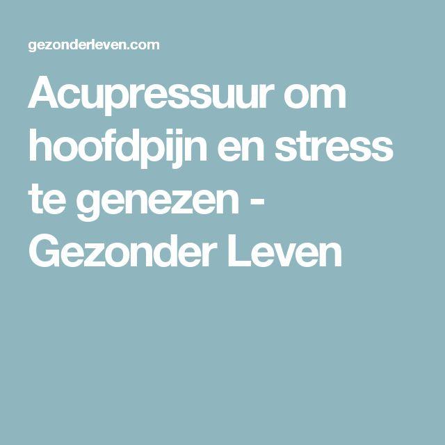 Acupressuur om hoofdpijn en stress te genezen - Gezonder Leven