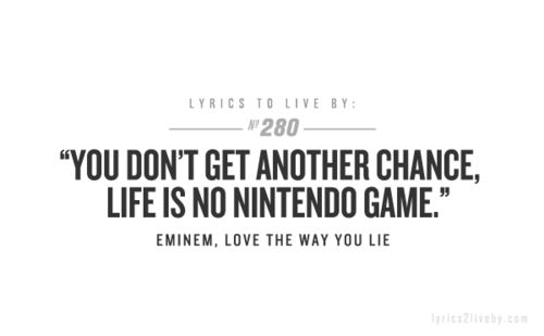 """You don't get another chance, life is no nintendo game."" -Eminem, ""Love the Way You Lie"""