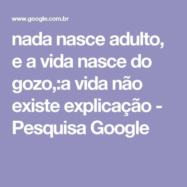 nada nasce adulto, e a vida nasce do gozo,:a vida não existe explicação - Pesquisa Google