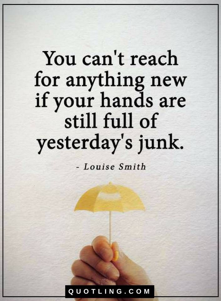 Quotes You can't reach for anything new if your hands are still full of yesterday's junk.
