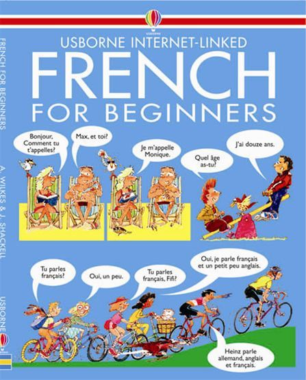 French for Beginners  Humorous illustrations demonstrate hundreds of everyday phrases with tips on pronunciation and grammar. Includes recommended websites to interactive lessons, pronunciation guides, quizzes and exercises Also available with audio CD with recordings of the words and phrases on each double page of the book. Ideal for complete beginners.