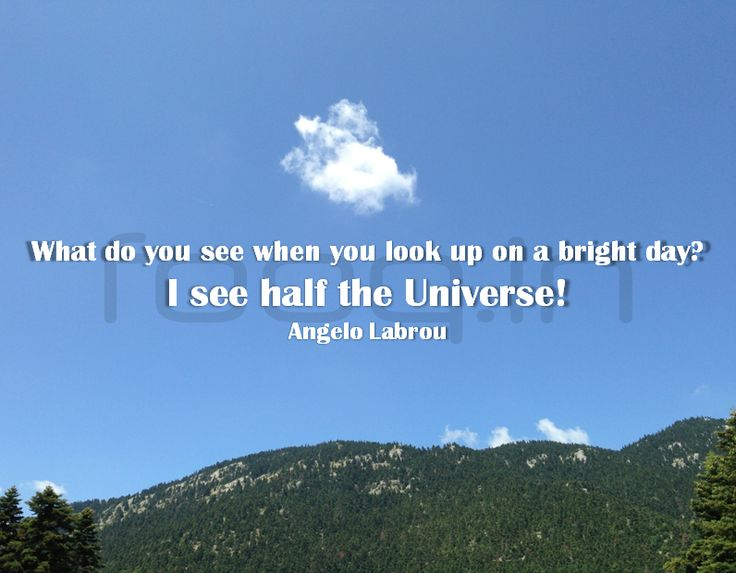 What do you see when you look up on a bright day? I see half the Universe! - Angelo Labrou