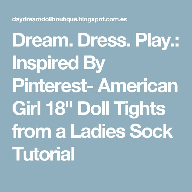 "Dream. Dress. Play.: Inspired By Pinterest- American Girl 18"" Doll Tights from a Ladies Sock Tutorial"